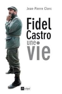 Fidel Castro, une vie par Jean-Pierre Clerc