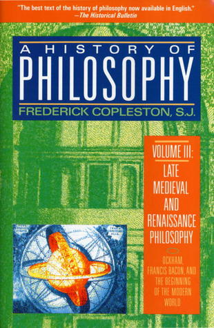 A History of Philosophy, Vol. 3: Late Medieval and Renaissance Philosophy, Okham, Francis Bacon, and the Beginning of the Modern World