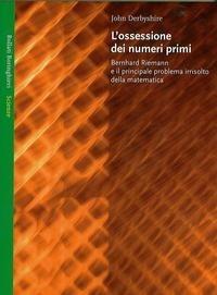 L'ossessione dei numeri primi : Bernhard Riemann e il principale problema irrisolto della matematica