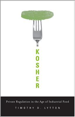 Kosher: Private Regulation in the Age of Industrial Food by Timothy D. Lytton