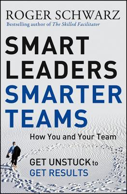 Smart Leaders, Smarter Teams: How You and Your Team Get Unstuck to Get Results por Roger M Schwarz