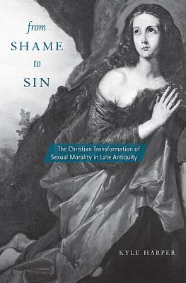 From Shame to Sin: The Christian Transformation of Sexual Morality in Late Antiquity