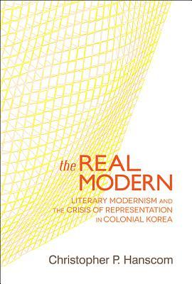 The Real Modern: Literary Modernism and the Crisis of Representation in Colonial Korea