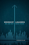 Worship Leaders, We Are Not Rock Stars by Stephen     Miller