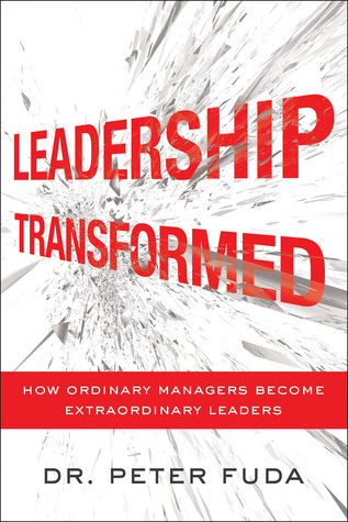Leadership transformed: how ordinary managers become extraordinary leaders by Peter Fuda