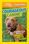 Courageous Canine: And More True Stories of Amazing Animal Heroes (National Geographic Kids Chapters)