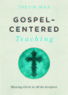 Gospel-Centered Teaching by Trevin Wax