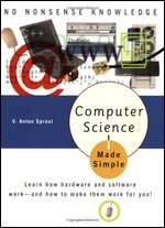 Computer Science Made Simple: Learn how hardware and software work-- and how to make them work for you!