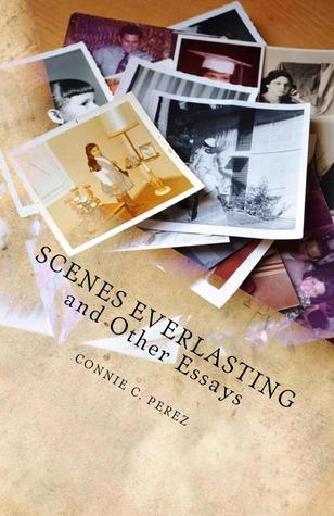 Scenes Everlasting and Other Essays by Connie C. Perez