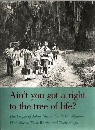 Ain't You Got a Right to the Tree of Life? The People of Johns Island, South Carolina: Their Faces, Their Words, and Their Songs