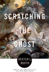 Scratching the Ghost by Dexter L. Booth