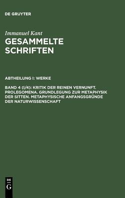 Kritik der reinen Vernunft/Prolegomena/Grundlegung zur Metaphysik der Sitten/Metaphyische Anfangssgründe der Naturwissenschaft (Gesammelte Schriften-Werke 4)