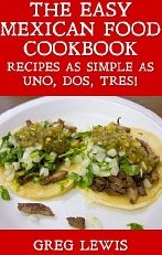 The Easy Mexican Food Cookbook - Recipes as Simple as Uno, Dos, Tres!