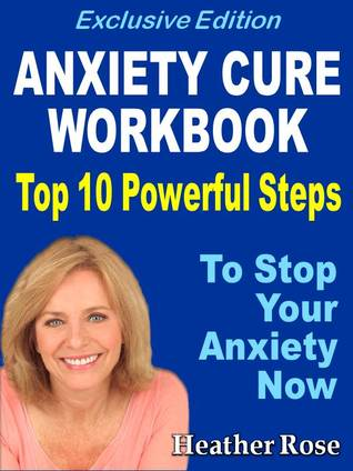 Anxiety Workbook:Top 10 Powerful Steps To Stop Your Anxiety Now...-Exclusive Edition