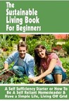 The Sustainable Living Book For Beginners: A Self Sufficiency Starter or How To Be A Self Reliant Homesteader & Have a Simple Life, Living Off Grid (Backyard Farm Books)