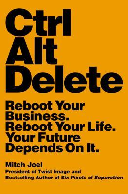 Ebook Ctrl Alt Delete: Reboot Your Business. Reboot Your Life. Your Future Depends on It. by Mitch Joel read!