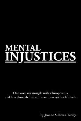 Mental Injustices: One Woman's Struggle with Schizophrenia and How Through Divine Intervention Got Her Life Back