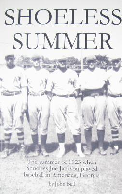 Shoeless Summer: The Summer of 1923 When Shoeless Joe Jackson Played Baseball in Americus, Georgia