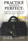 Practice Makes Perfect: : How One Doctor Found the Meaning of Lives