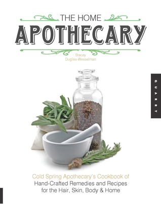The Home Apothecary: Cold Spring Apothecary's Cookbook of Hand-Crafted Remedies Recipes for the Hair, Skin, Body, and Home
