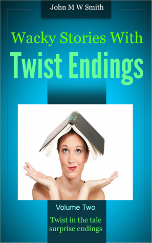 Wacky Stories with Twist Endings Vol 2 by John M.W. Smith
