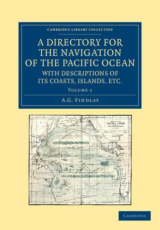 A Directory for the Navigation of the Pacific Ocean, with Descriptions of Its Coasts, Islands, Etc.: From the Strait of Magalhaens to the Arctic Sea, and Those of Asia and Australia