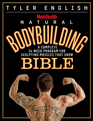 The Men's Health Natural Bodybuilding Bible: The Complete Guide to Sculpting Competition-Ready Muscles without Drugs!
