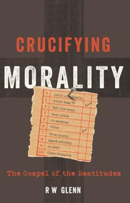 Crucifying Morality The Gospel Of Beatitudes By RW Glenn