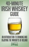 40-Minute Irish Whiskey Guide: An Introduction to Drinking and Enjoying the Whiskeys of Ireland