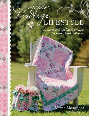 A Sewn Vintage Lifestyle: 20 Pieced and Appliqued Projects for Quilts, Bags and More
