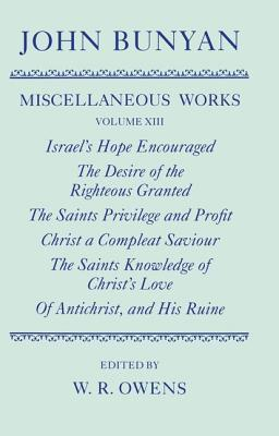 The Miscellaneous Works of John Bunyan: Volume XIII: Israel's Hope Encouraged; The Desire of the Righteous Granted; The Saints Privilege and Profit; Christ a Compleat Saviour; The Saints Knowledge of Christ's Love; Of Antichrist, and His Ruine