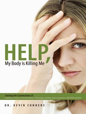 Help, My Body Is Killing Me: Solving the Connections of Autoimmune Disease to Thyroid Problems, Fibromyalgia, Infertility, Anxiety, Depression, ADD/ADHD and More