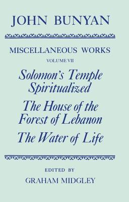 The Miscellaneous Works of John Bunyan: Volume 7: Solomon's Temple Spiritualized, the House of the Forest of Lebanon, the Water of Life