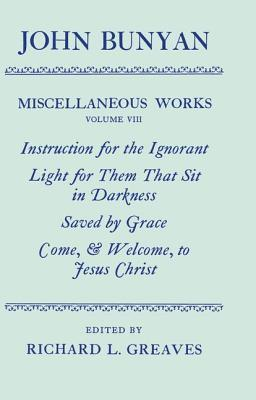 The Miscellaneous Works of John Bunyan: Volume 8: Instruction for the Ignorant; Light for Them That Sit in Darkness; Saved by Grace; Come, & Welcome to Jesus Christ
