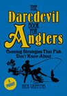 The Daredevil Book for Anglers: Cunning Strategies that Fish Don't Know about