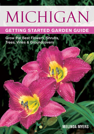 Michigan Getting Started Garden Guide: Grow the Best Flowers, Shrubs, Trees, Vines & Groundcovers