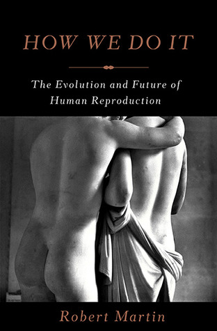 How We Do It The Evolution and Future of Human Reproduction - Robert Martin