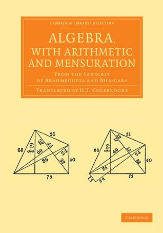 Algebra, with Arithmetic and Mensuration: From the Sanscrit of Brahmegupta and Bhascara