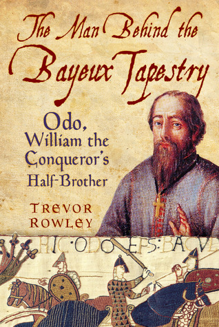 The Man Behind the Bayeux Tapestry: Odo, William the Conqueror's Half-Brother