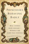 Princesses Behaving Badly: Real Stories from History—without the Fairy-Tale Endings