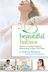 Beautiful Babies: Nutrition for Fertility, Pregnancy, Breastfeeding, and Baby's First Food