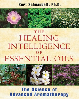 The Healing Intelligence of Essential Oils: The Science of Advanced Aromatherapy by Kurt Schnaubelt