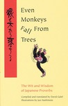 Even Monkeys Fall from Trees: The Wit and Wisdom of Japanese Proverbs