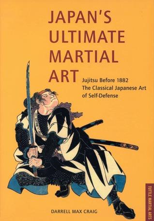 Japan's Ultimate Martial Art: Jujitsu Before 1882 The Classical Japanese Art of Self-Defense