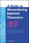 A Guide to Remembering Japanese Characters: All the Kanji Characters Needed to Learn Japanese and Ace the Japanese Language Proficiency Test