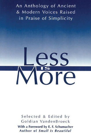 Less Is More: An Anthology of Ancient Modern Voices Raised in Praise of Simplicity