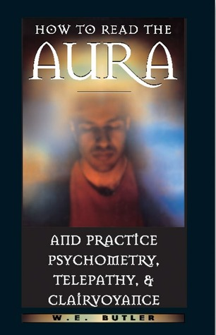 How to Read the Aura and Practice Psychometry, Telepathy, and... by W.E. Butler