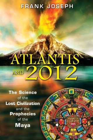 Atlantis and 2012: The Science of the Lost Civilization and the Prophecies of the Maya