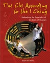 T'ai Chi According to the I Ching: Embodying the Principles of the Book of Changes