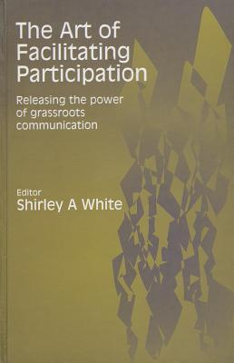 The Art of Facilitating Participation: Releasing the Power of Grassroots Communication